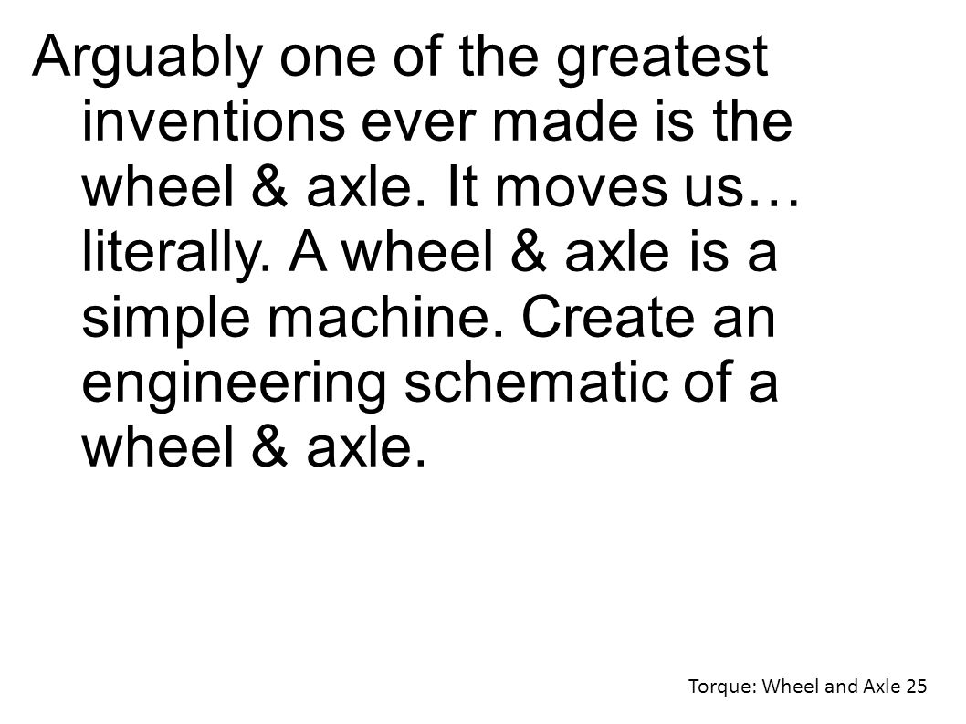 Torque: Wheel and Axle 25 Arguably one of the greatest inventions ever made is the wheel & axle.