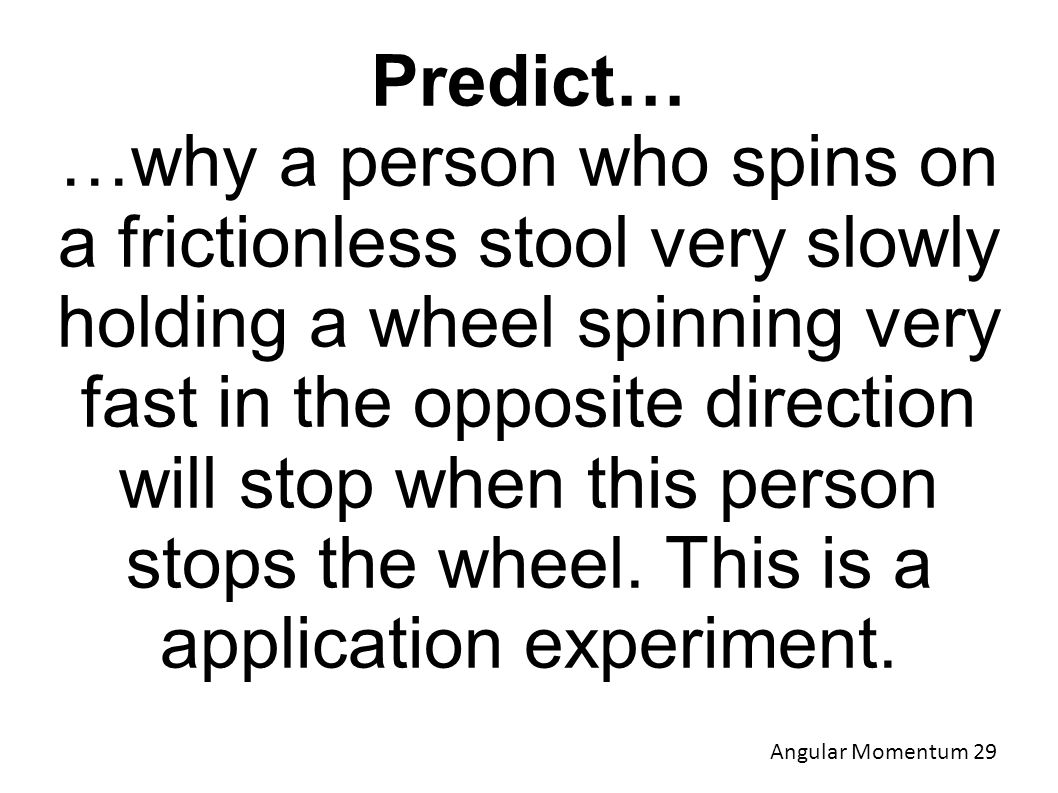 Predict… …why a person who spins on a frictionless stool very slowly holding a wheel spinning very fast in the opposite direction will stop when this person stops the wheel.