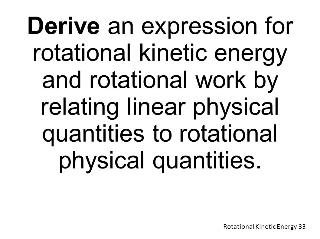 Derive an expression for rotational kinetic energy and rotational work by relating linear physical quantities to rotational physical quantities.