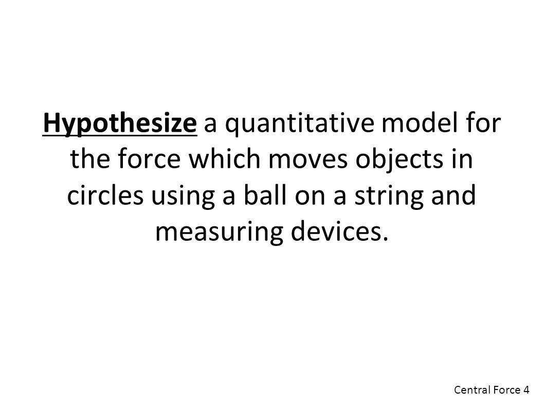 Hypothesize a quantitative model for the force which moves objects in circles using a ball on a string and measuring devices.