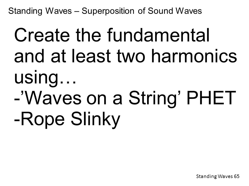 Standing Waves – Superposition of Sound Waves Create the fundamental and at least two harmonics using… -'Waves on a String' PHET -Rope Slinky Standing Waves 65