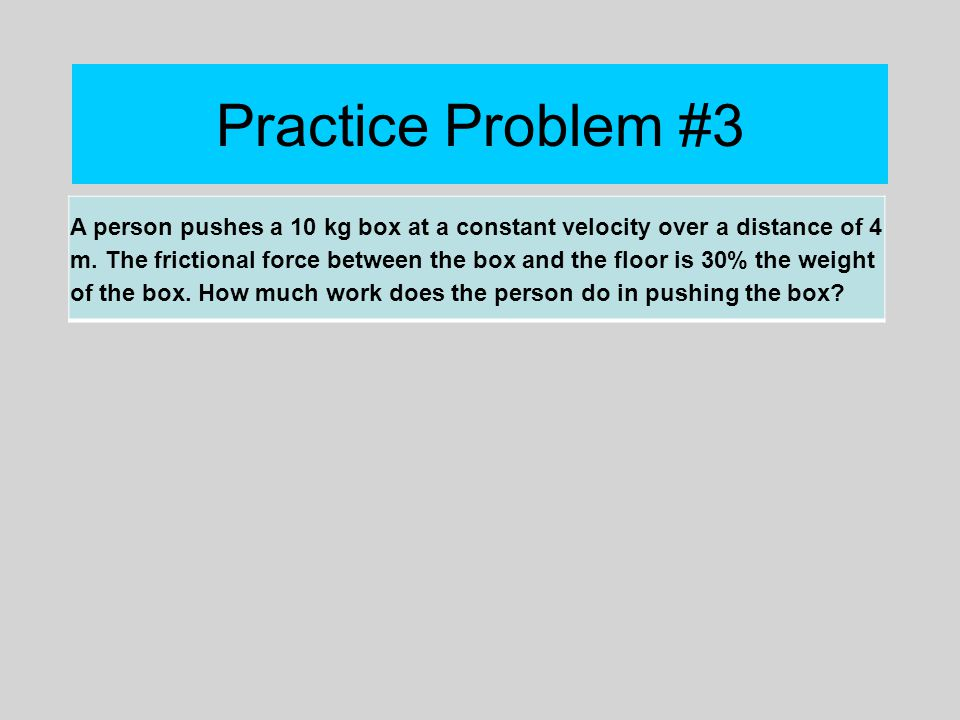 Practice Problem #3 A person pushes a 10 kg box at a constant velocity over a distance of 4 m. The frictional force between the box and the floor is 3