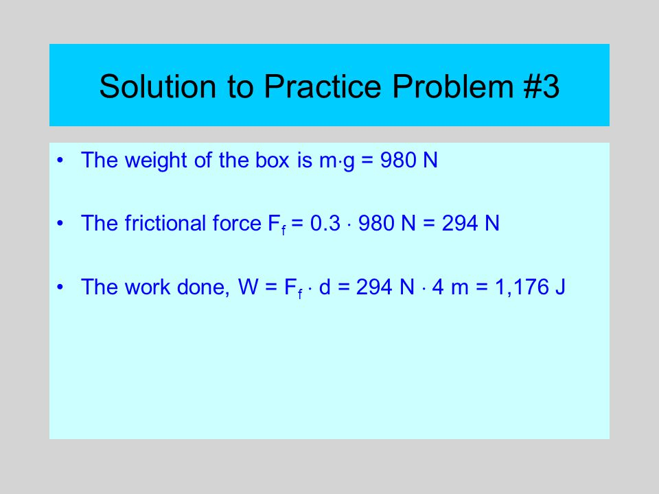 Solution to Practice Problem #3 The weight of the box is m  g = 980 N The frictional force F f = 0.3  980 N = 294 N The work done, W = F f  d = 294
