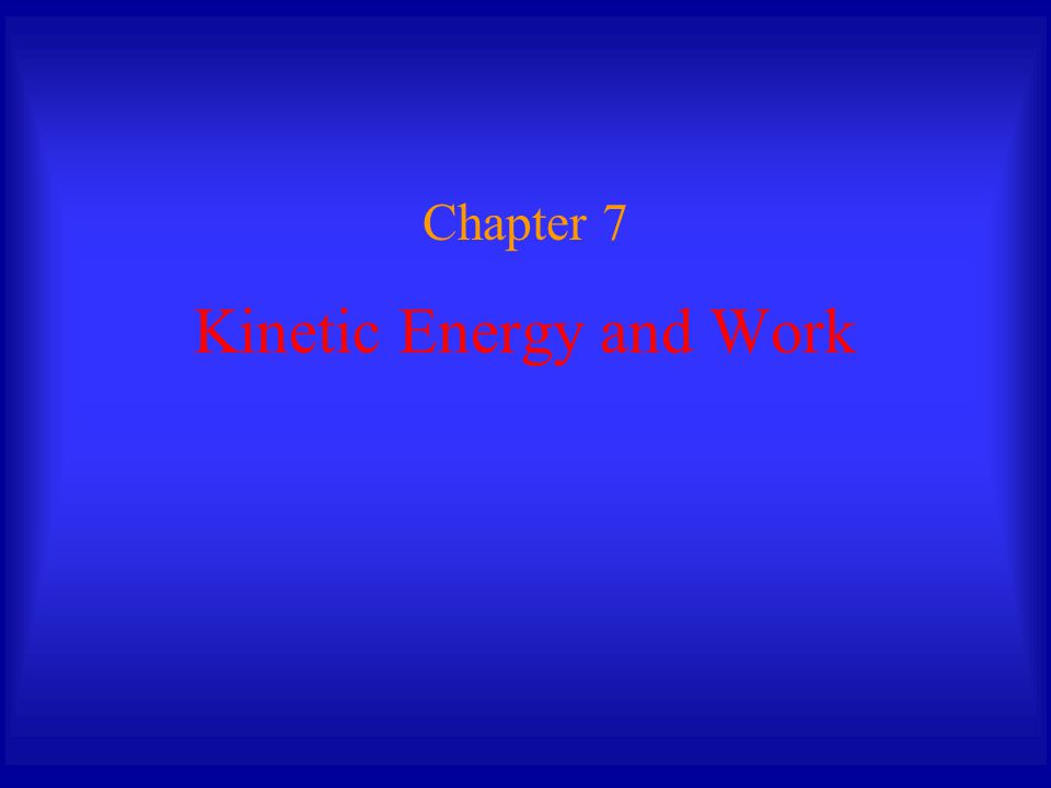 Kinetic Energy and Work Chapter 7