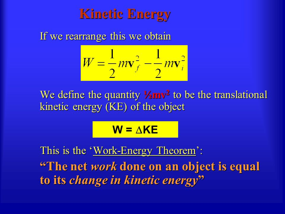 Kinetic Energy If we rearrange this we obtain We define the quantity ½mv 2 to be the translational kinetic energy (KE) of the object This is the 'Work