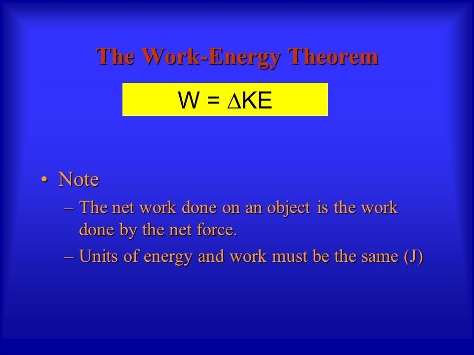The Work-Energy Theorem NoteNote –The net work done on an object is the work done by the net force. –Units of energy and work must be the same (J) W =
