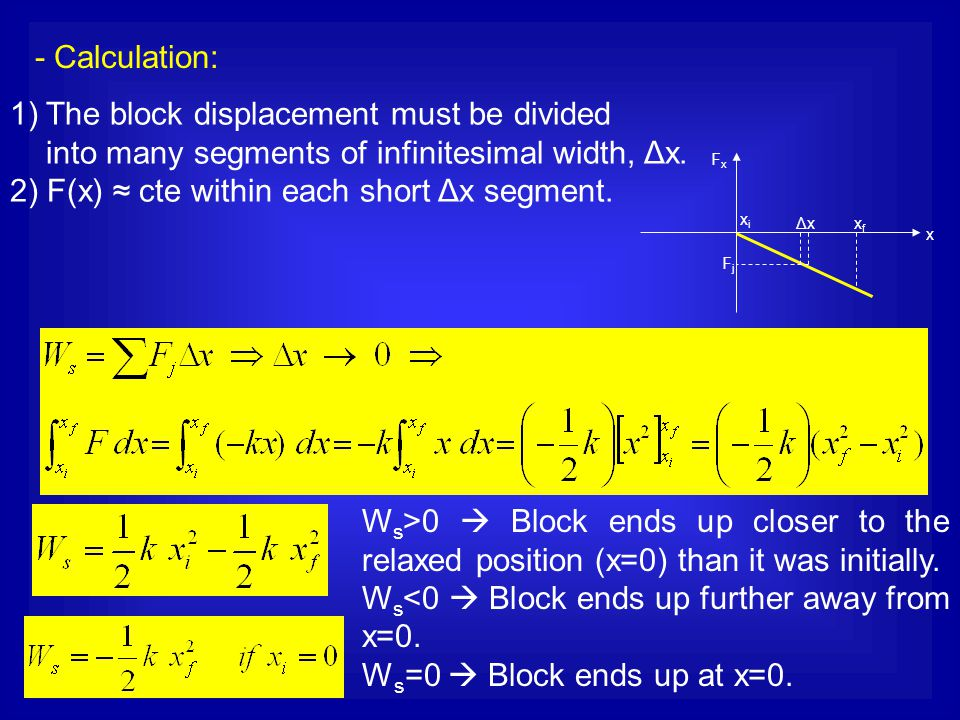 1)The block displacement must be divided into many segments of infinitesimal width, Δx. 2) F(x) ≈ cte within each short Δx segment. - Calculation: x F
