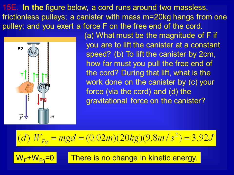 15E. In the figure below, a cord runs around two massless, frictionless pulleys; a canister with mass m=20kg hangs from one pulley; and you exert a fo