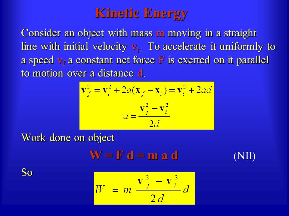 Kinetic Energy Consider an object with mass m moving in a straight line with initial velocity v i. To accelerate it uniformly to a speed v f a constan