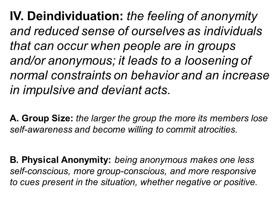 IV. Deindividuation: the feeling of anonymity and reduced sense of ourselves as individuals that can occur when people are in groups and/or anonymous;