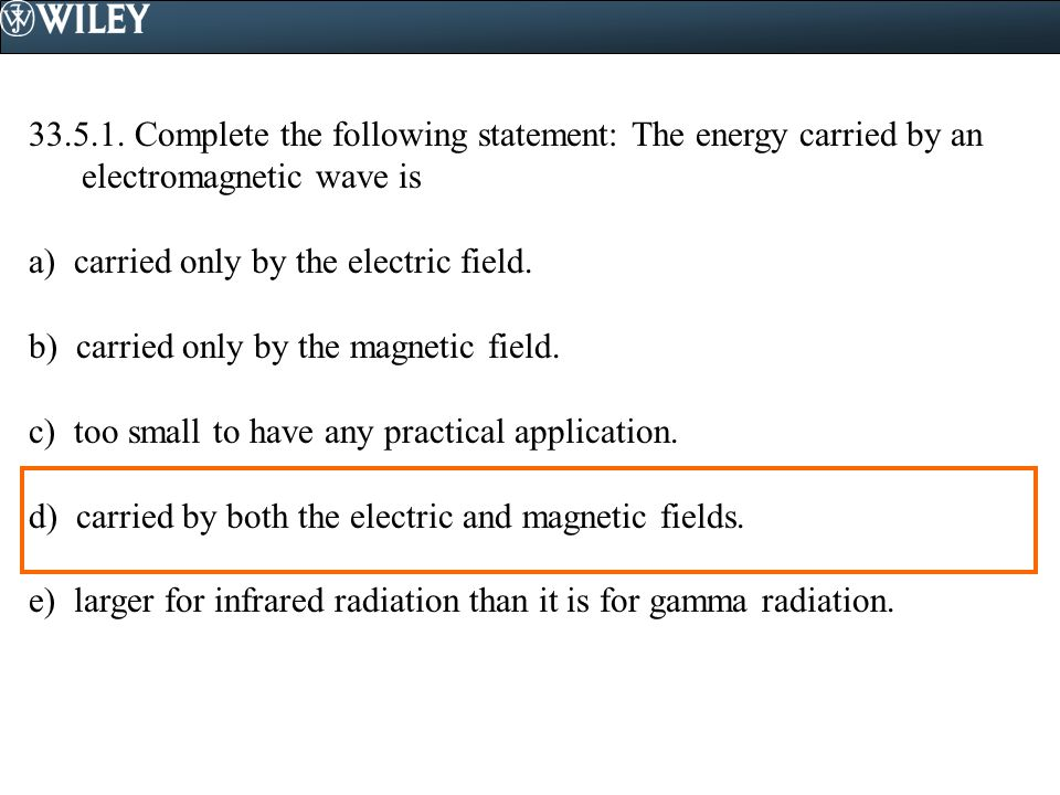 33.5.1. Complete the following statement: The energy carried by an electromagnetic wave is a) carried only by the electric field. b) carried only by t