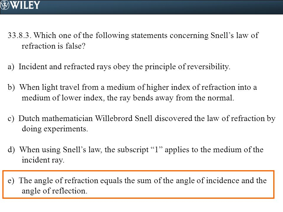 33.8.3. Which one of the following statements concerning Snell's law of refraction is false? a) Incident and refracted rays obey the principle of reve