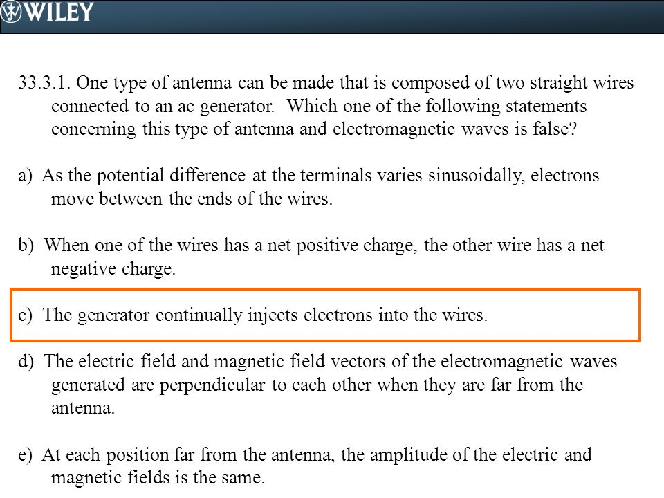 33.3.1. One type of antenna can be made that is composed of two straight wires connected to an ac generator. Which one of the following statements con