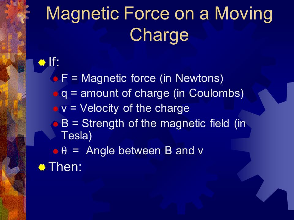 Magnetic Force on a Moving Charge  If:  F = Magnetic force (in Newtons)  q = amount of charge (in Coulombs)  v = Velocity of the charge  B = Stre