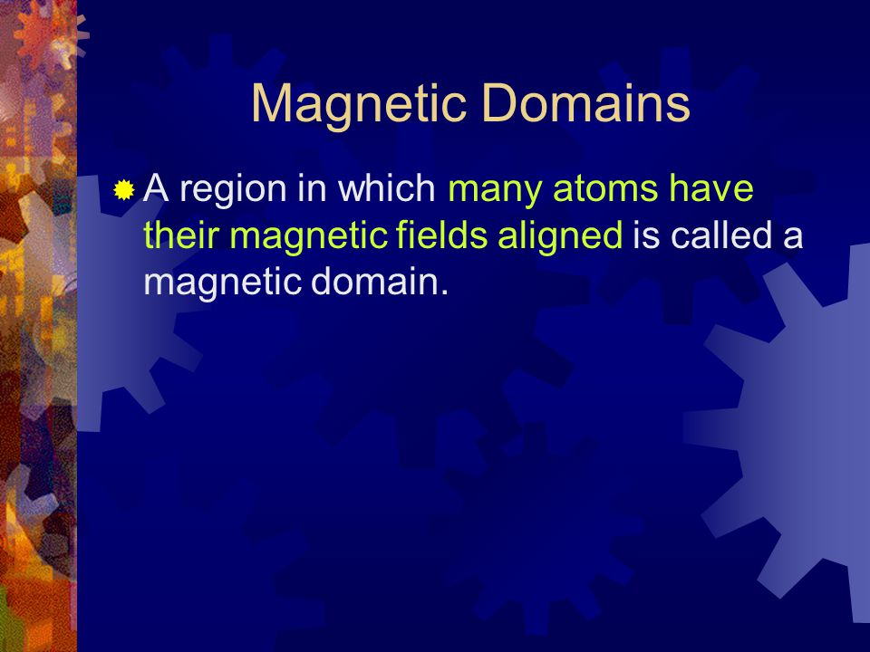Magnetic Domains  A region in which many atoms have their magnetic fields aligned is called a magnetic domain.