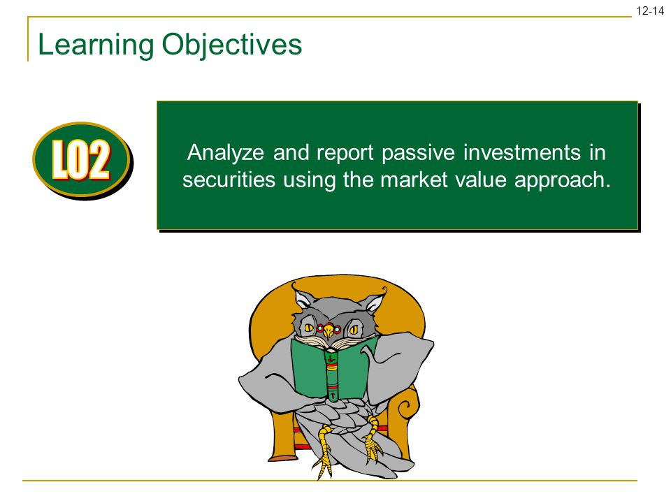 12-14 Learning Objectives Analyze and report passive investments in securities using the market value approach.