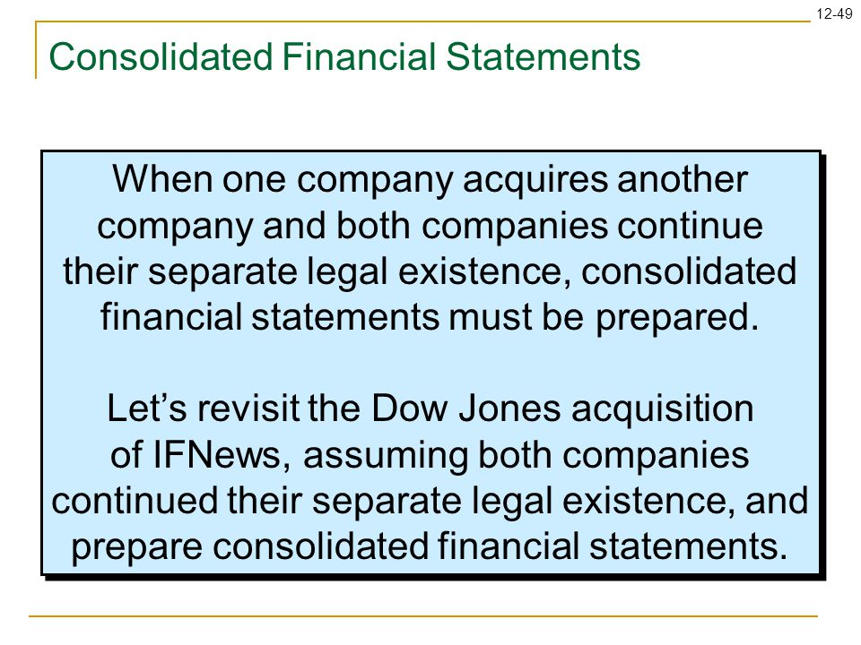 12-49 Consolidated Financial Statements When one company acquires another company and both companies continue their separate legal existence, consolidated financial statements must be prepared.