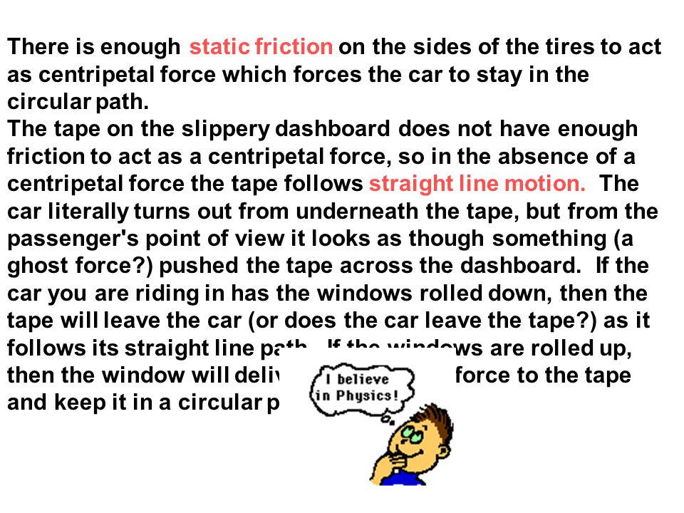 There is enough static friction on the sides of the tires to act as centripetal force which forces the car to stay in the circular path. The tape on t