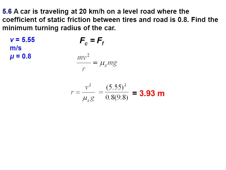 5.6 A car is traveling at 20 km/h on a level road where the coefficient of static friction between tires and road is 0.8. Find the minimum turning rad