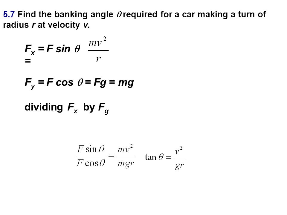 5.7 Find the banking angle  required for a car making a turn of radius r at velocity v. F x = F sin  = F y = F cos  = Fg = mg dividing F x by F g