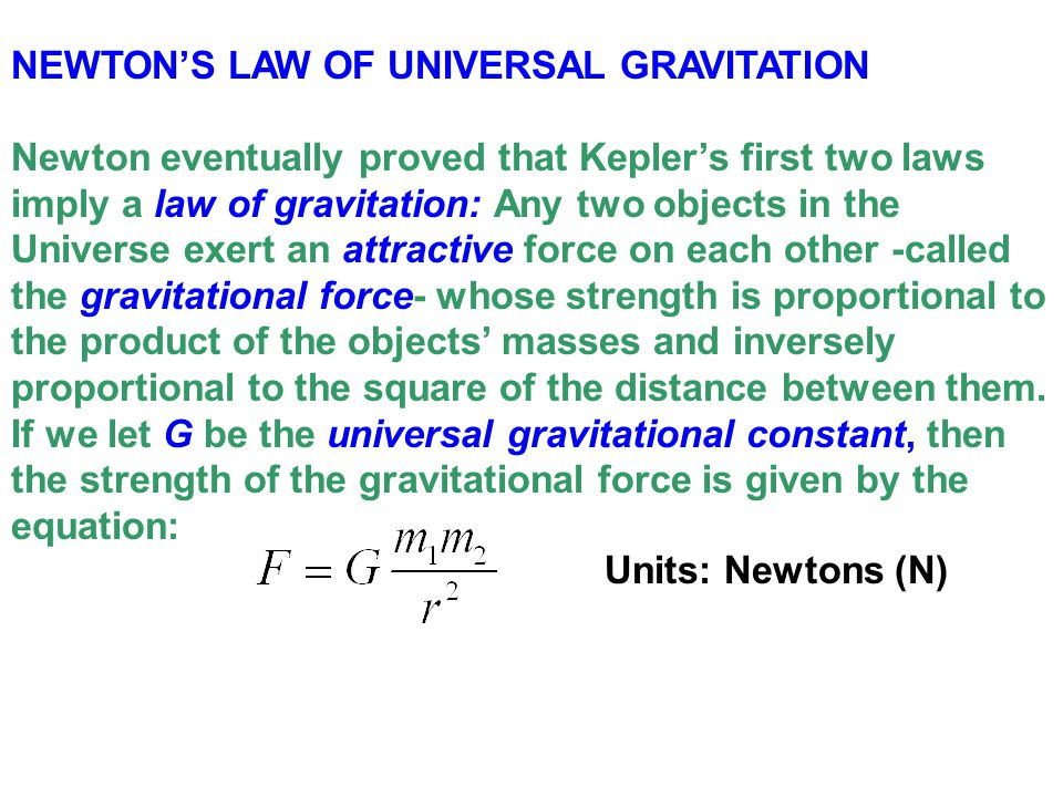 NEWTON'S LAW OF UNIVERSAL GRAVITATION Newton eventually proved that Kepler's first two laws imply a law of gravitation: Any two objects in the Univers