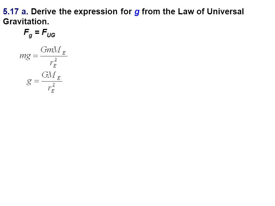 5.17 a. Derive the expression for g from the Law of Universal Gravitation. F g = F UG