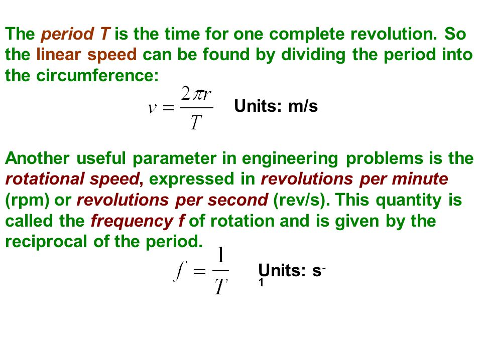 The period T is the time for one complete revolution. So the linear speed can be found by dividing the period into the circumference: Units: m/s Anoth