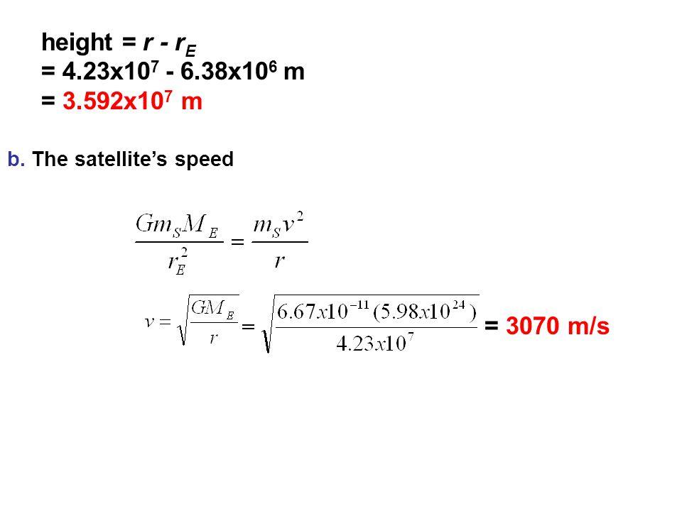 b. The satellite's speed height = r - r E = 4.23x10 7 - 6.38x10 6 m = 3.592x10 7 m = 3070 m/s