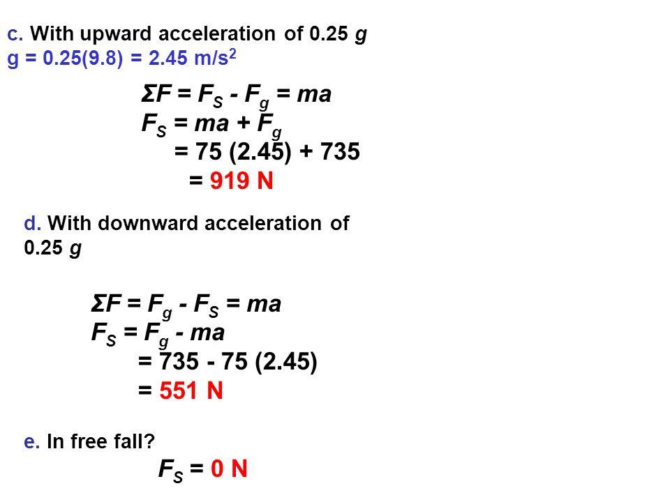 c. With upward acceleration of 0.25 g g = 0.25(9.8) = 2.45 m/s 2 ΣF = F S - F g = ma F S = ma + F g = 75 (2.45) + 735 = 919 N d. With downward acceler