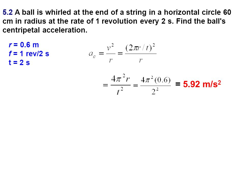 5.2 A ball is whirled at the end of a string in a horizontal circle 60 cm in radius at the rate of 1 revolution every 2 s. Find the ball's centripetal