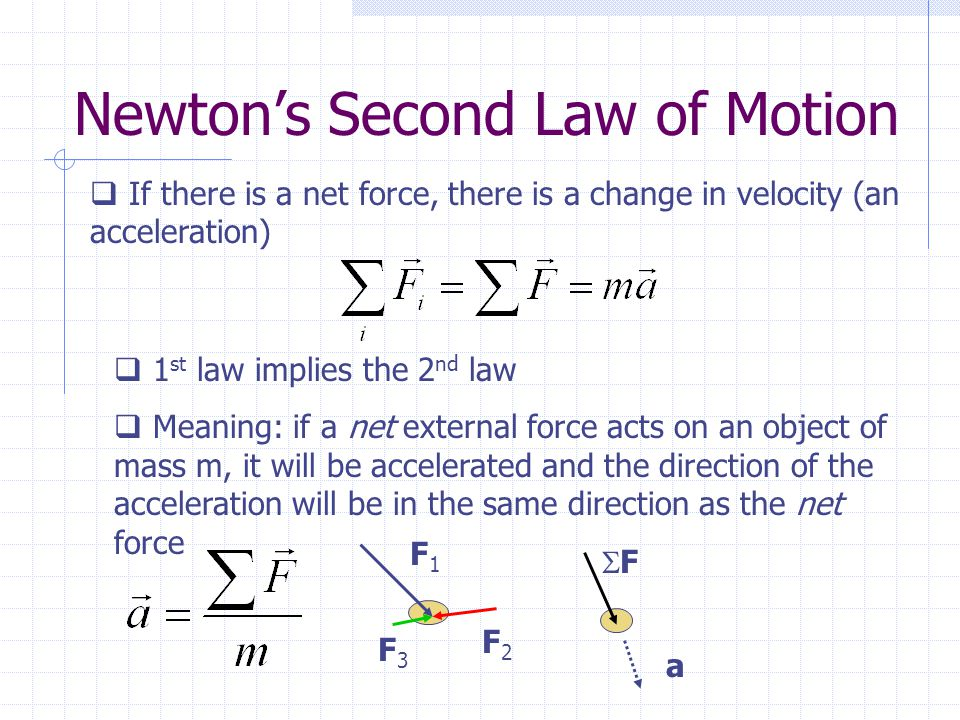 Newton's Second Law of Motion  If there is a net force, there is a change in velocity (an acceleration)  1 st law implies the 2 nd law  Meaning: if a net external force acts on an object of mass m, it will be accelerated and the direction of the acceleration will be in the same direction as the net force F1F1 F2F2 F3F3 FF a