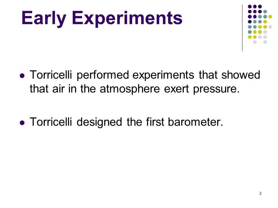 2 Early Experiments Torricelli performed experiments that showed that air in the atmosphere exert pressure.