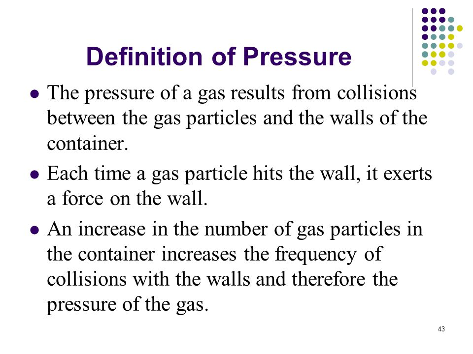 43 Definition of Pressure The pressure of a gas results from collisions between the gas particles and the walls of the container.