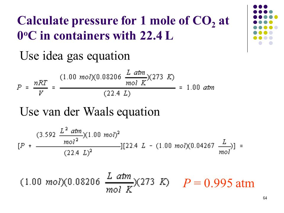 64 Calculate pressure for 1 mole of CO 2 at 0 o C in containers with 22.4 L P = 0.995 atm Use idea gas equation Use van der Waals equation