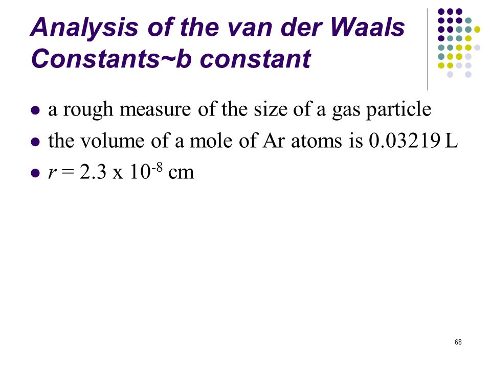 68 Analysis of the van der Waals Constants~b constant a rough measure of the size of a gas particle the volume of a mole of Ar atoms is 0.03219 L r = 2.3 x 10 -8 cm
