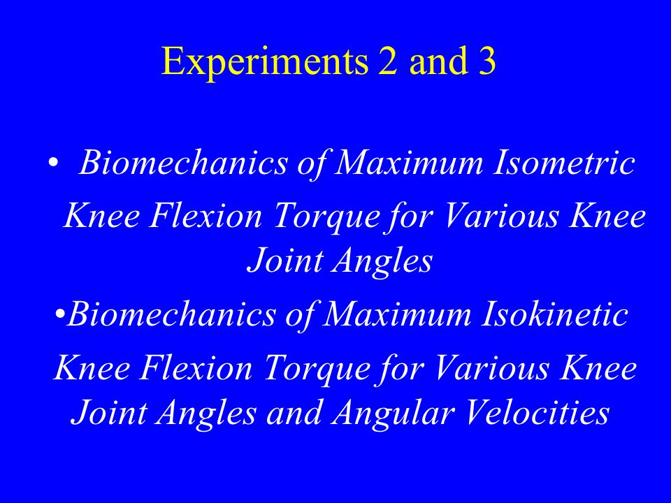 Experiments 2 and 3 Biomechanics of Maximum Isometric Knee Flexion Torque for Various Knee Joint Angles Biomechanics of Maximum Isokinetic Knee Flexion Torque for Various Knee Joint Angles and Angular Velocities