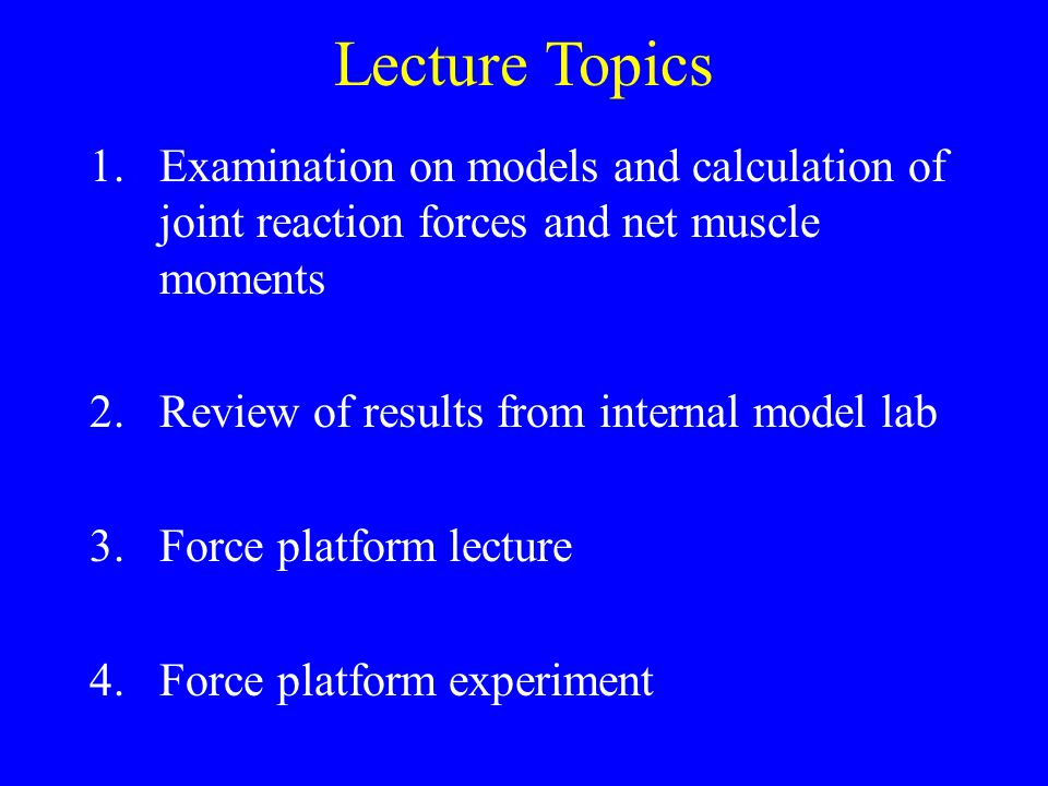 Lecture Topics 1.Examination on models and calculation of joint reaction forces and net muscle moments 2.Review of results from internal model lab 3.Force platform lecture 4.Force platform experiment