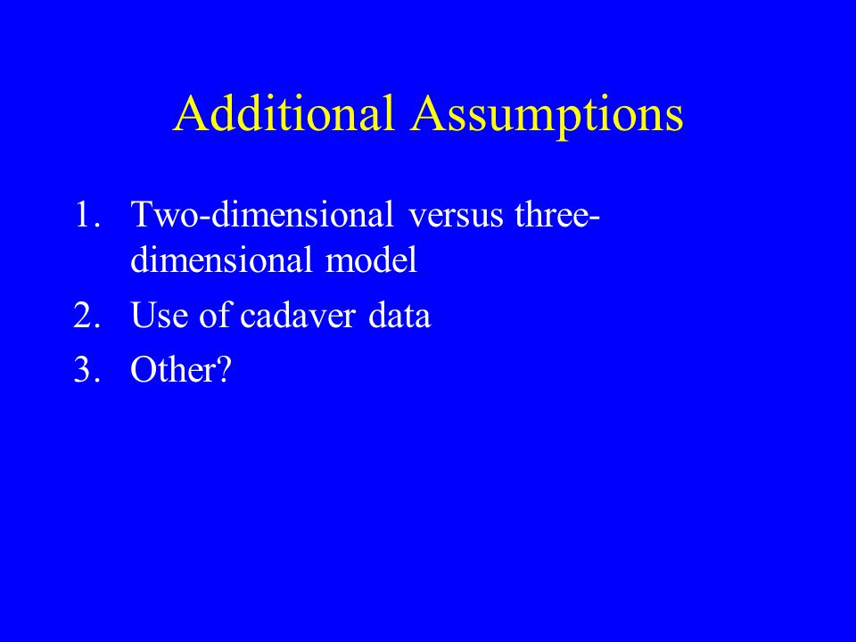 Additional Assumptions 1.Two-dimensional versus three- dimensional model 2.Use of cadaver data 3.Other