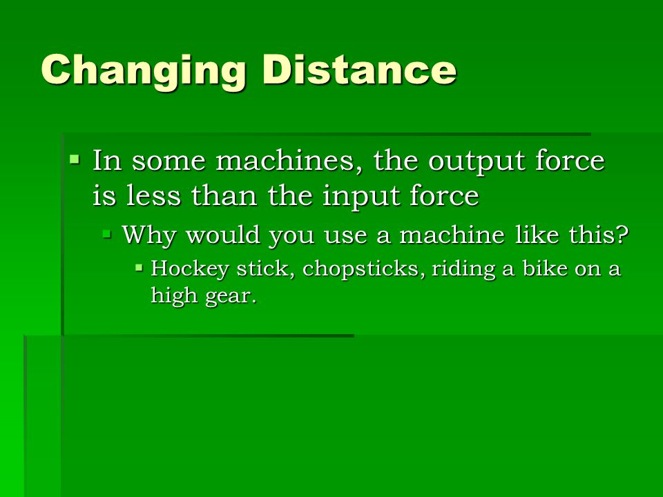 Changing Force  In some machines, the output force is greater than the input force  This is possible by increasing the distance.  What kind of mach