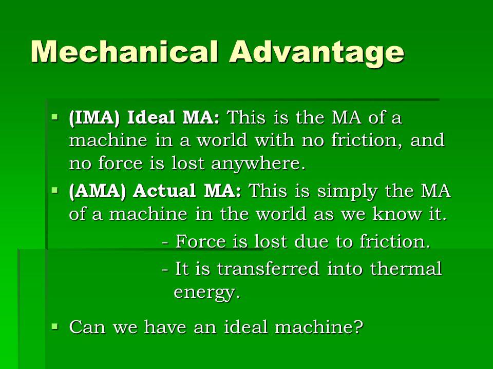 Mechanical Advantage  A machine's mechanical advantage is the number of times a machine increases a force.  Formula:  mechanical advantage (MA) = O