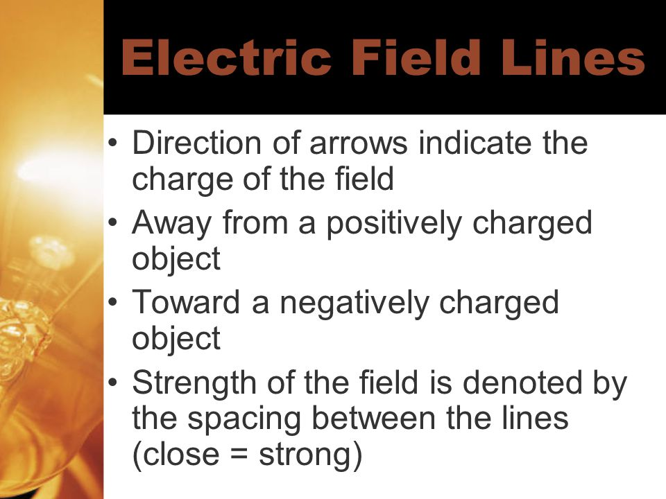 Electric Field Lines Direction of arrows indicate the charge of the field Away from a positively charged object Toward a negatively charged object Strength of the field is denoted by the spacing between the lines (close = strong)
