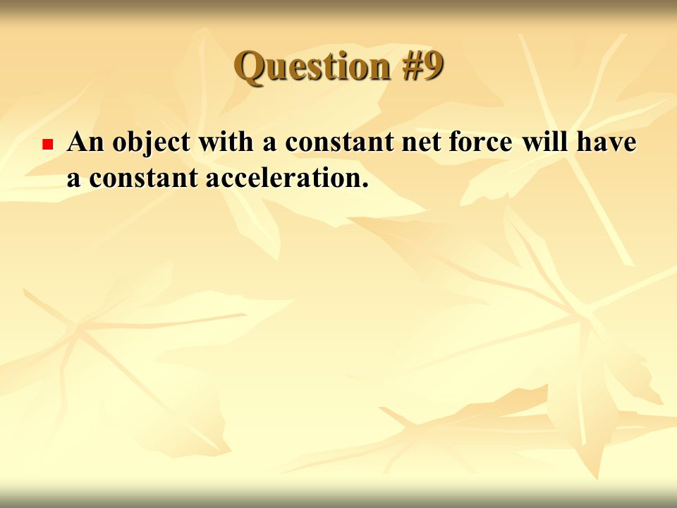 Question #9 An object with a constant net force will have a constant acceleration.