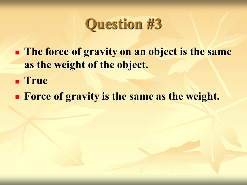Question #3 The force of gravity on an object is the same as the weight of the object.