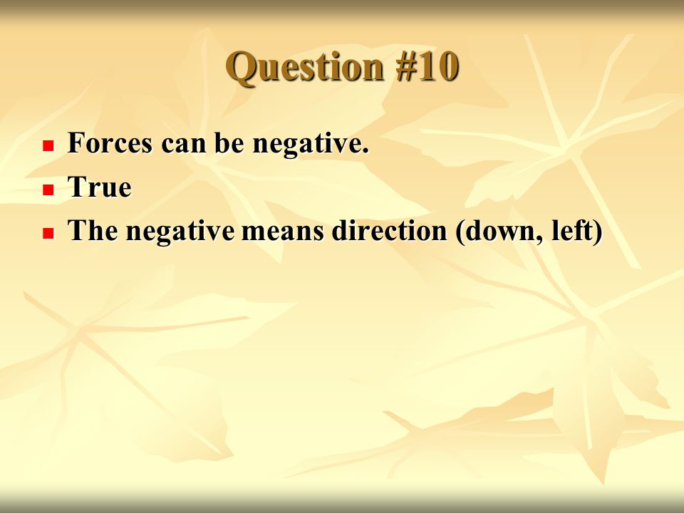 Question #10 Forces can be negative. Forces can be negative.