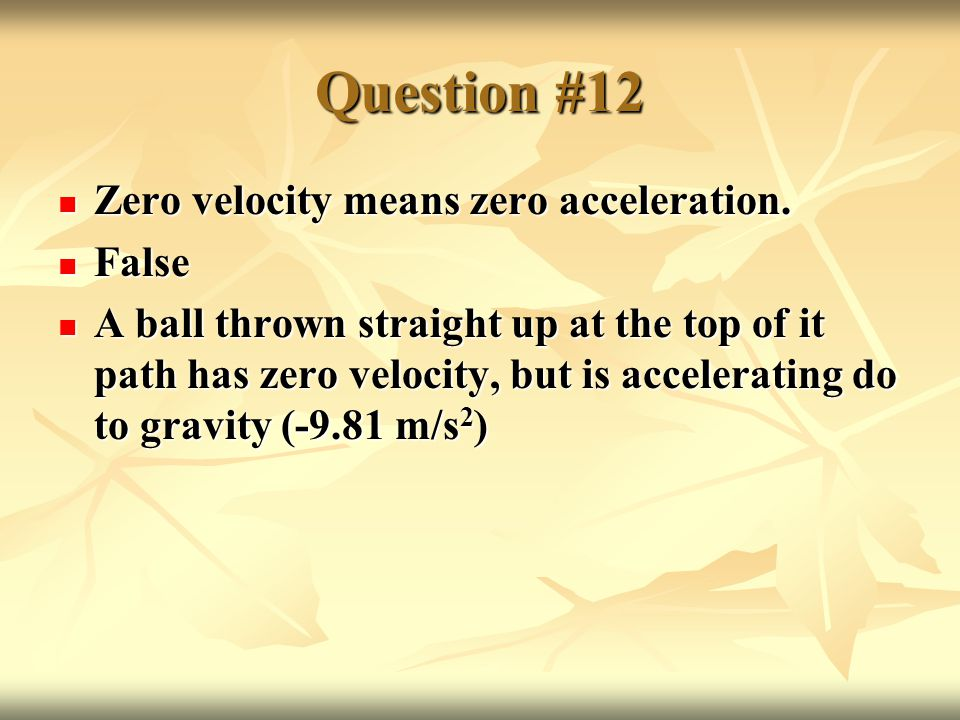 Question #12 Zero velocity means zero acceleration.