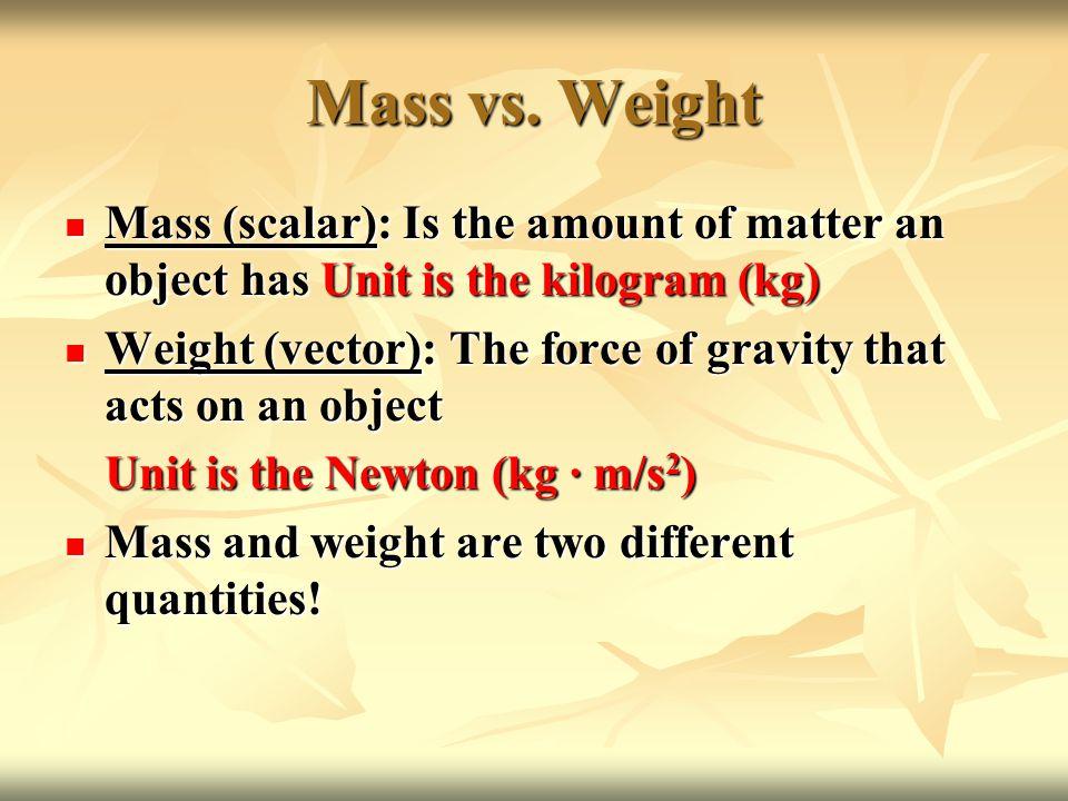 Mass vs. Weight Mass (scalar): Is the amount of matter an object has Unit is the kilogram (kg) Mass (scalar): Is the amount of matter an object has Un