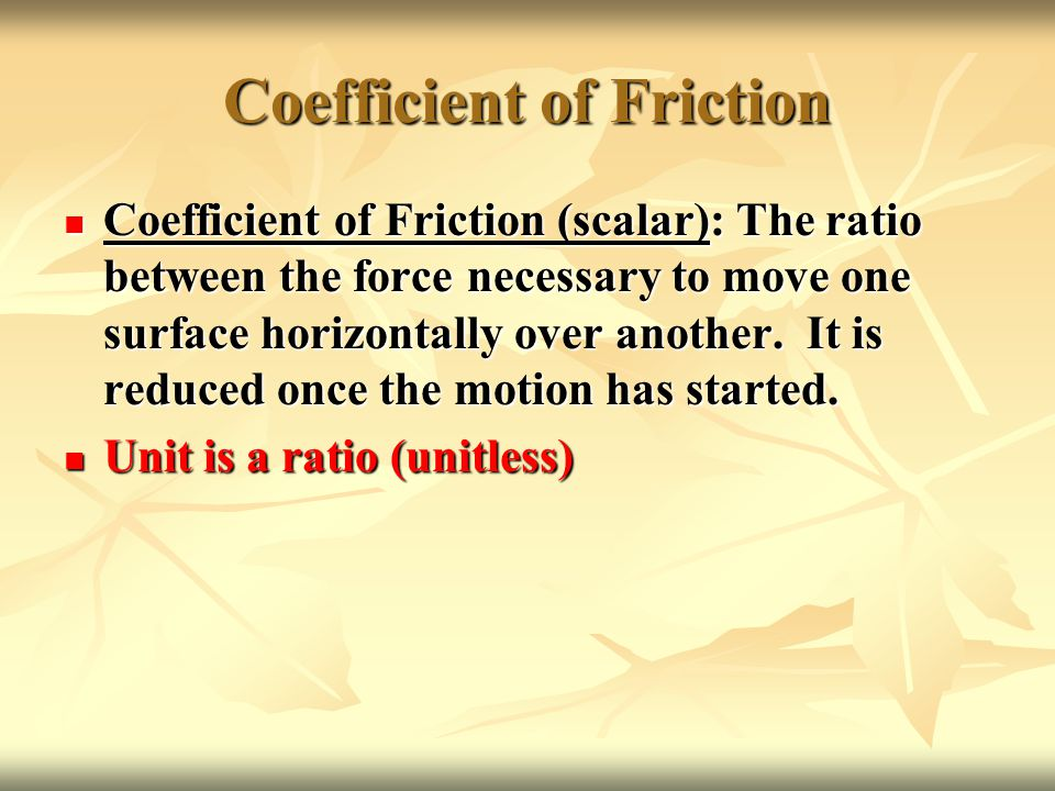 Coefficient of Friction Coefficient of Friction (scalar): The ratio between the force necessary to move one surface horizontally over another.