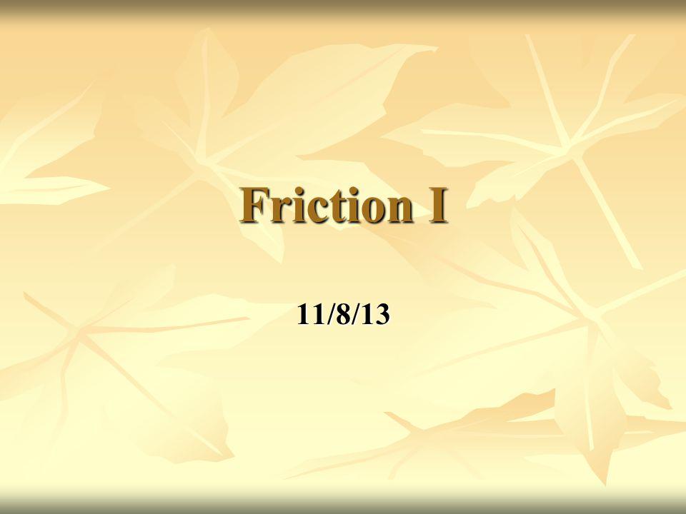 Friction I 11/8/13