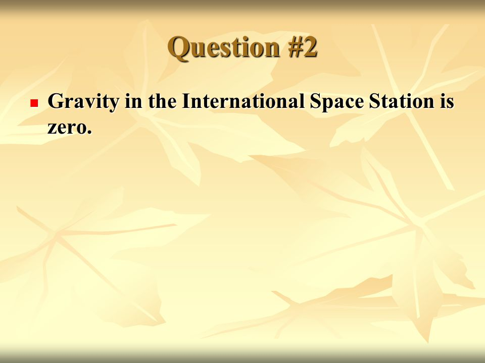 Question #2 Gravity in the International Space Station is zero.