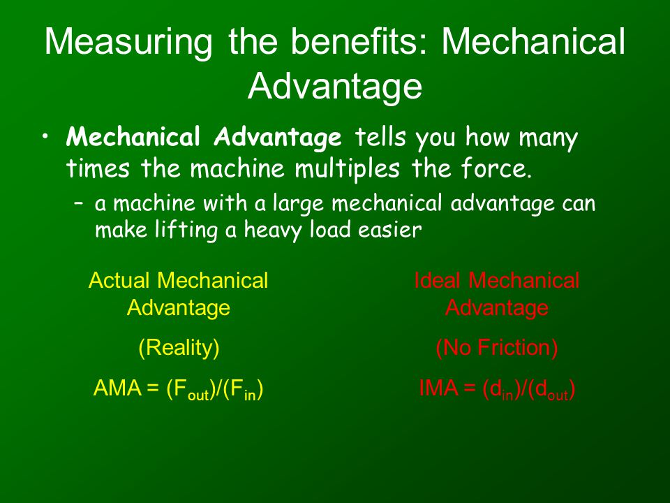 Measuring the benefits: Mechanical Advantage Mechanical Advantage tells you how many times the machine multiples the force.
